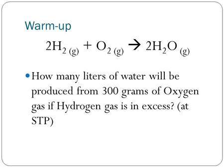 Warm-up 2H 2 (g) + O 2 (g)  2H 2 O (g) How many liters of water will be produced from 300 grams of Oxygen gas if Hydrogen gas is in excess? (at STP)