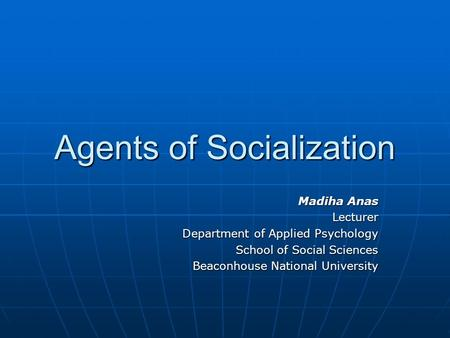 Agents of Socialization Madiha Anas Lecturer Department of Applied Psychology School of Social Sciences Beaconhouse National University.