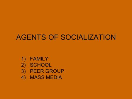AGENTS OF SOCIALIZATION 1)FAMILY 2)SCHOOL 3)PEER GROUP 4)MASS MEDIA.