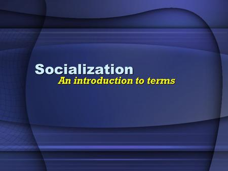 "Socialization An introduction to terms. What is Socialization ""the lifelong process through which we learn all the knowledge, skills, and attitudes that."