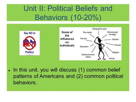 Unit II: Political Beliefs and Behaviors (10-20%) ● In this unit, you will discuss (1) common belief patterns of Americans and (2) common political behaviors.