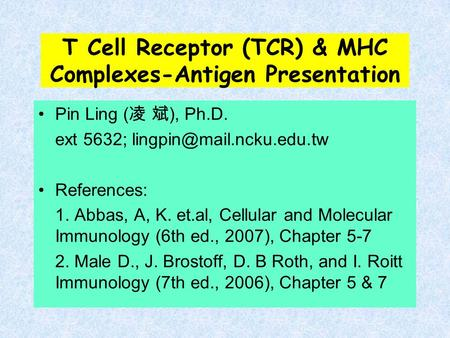 T Cell Receptor (TCR) & MHC Complexes-Antigen Presentation Pin Ling ( 凌 斌 ), Ph.D. ext 5632; References: 1. Abbas, A, K. et.al,