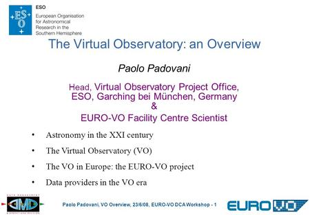 Paolo Padovani, VO Overview, 23/6/08, EURO-VO DCA Workshop - 1 The Virtual Observatory: an Overview Paolo Padovani Head, Virtual Observatory Project Office,