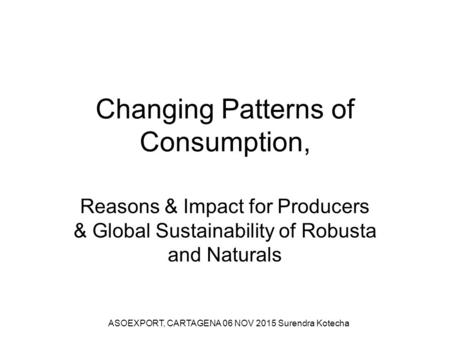 Changing Patterns of Consumption, Reasons & Impact for Producers & Global Sustainability of Robusta and Naturals ASOEXPORT, CARTAGENA 06 NOV 2015 Surendra.