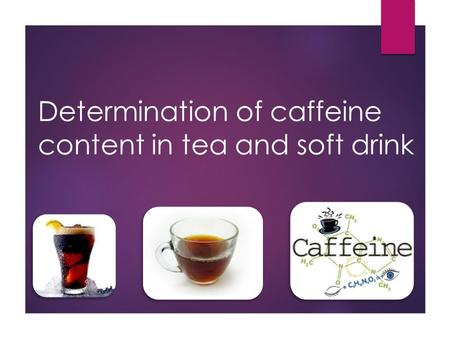 Determination of caffeine content in tea and soft drink.