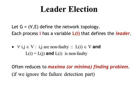 Leader Election Let G = (V,E) define the network topology. Each process i has a variable L(i) that defines the leader.  i,j  V  i,j are non-faulty.