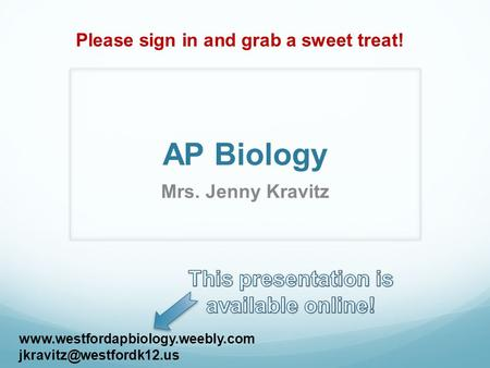 AP Biology Mrs. Jenny Kravitz  Please sign in and grab a sweet treat!