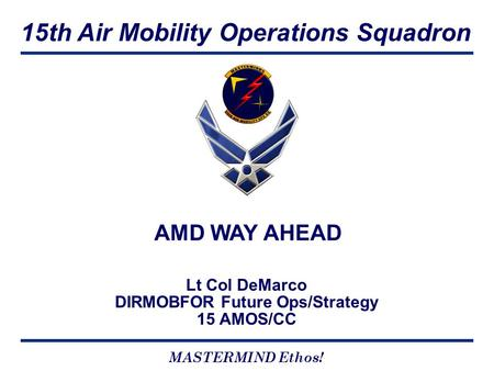 15th Air Mobility Operations Squadron MASTERMIND Ethos! Lt Col DeMarco DIRMOBFOR Future Ops/Strategy 15 AMOS/CC AMD WAY AHEAD.