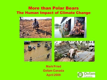 More than Polar Bears The Human Impact of Climate Change Mark Fried Oxfam Canada April 2009.