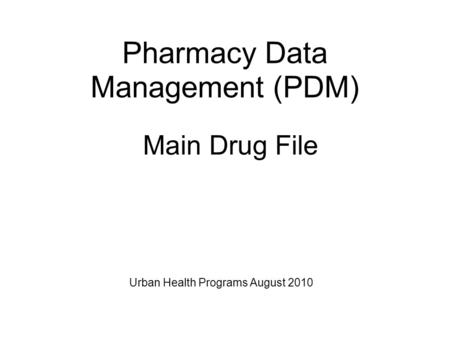 Main Drug File Pharmacy Data Management (PDM) Urban Health Programs August 2010.