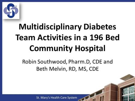 Multidisciplinary Diabetes Team Activities in a 196 Bed Community Hospital Robin Southwood, Pharm.D, CDE and Beth Melvin, RD, MS, CDE.