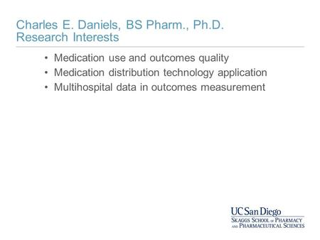 Charles E. Daniels, BS Pharm., Ph.D. Research Interests Medication use and outcomes quality Medication distribution technology application Multihospital.