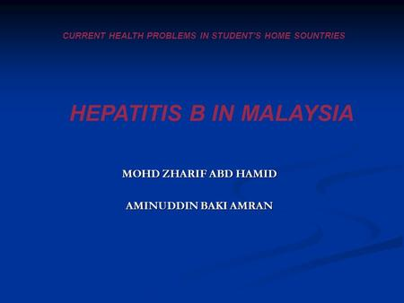 CURRENT HEALTH PROBLEMS IN STUDENT'S HOME SOUNTRIES HEPATITIS B IN MALAYSIA MOHD ZHARIF ABD HAMID AMINUDDIN BAKI AMRAN.