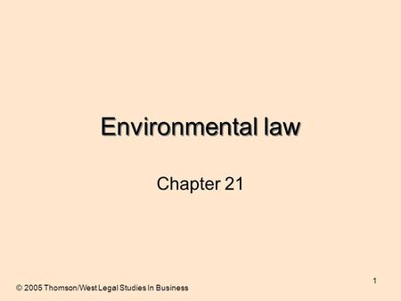 1 Environmental law Chapter 21 © 2005 Thomson/West Legal Studies In Business.