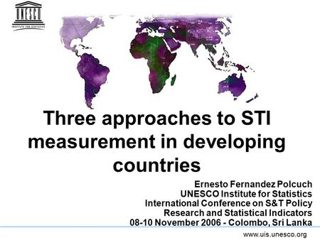 Www.uis.unesco.org Ernesto Fernandez Polcuch UNESCO Institute for Statistics <strong>International</strong> Conference on S&T Policy Research and Statistical Indicators.