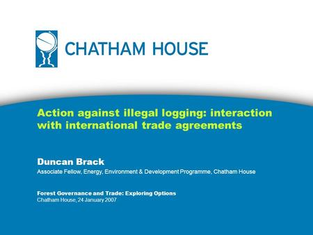 Action against illegal logging: interaction with international trade agreements Duncan Brack Associate Fellow, Energy, Environment & Development Programme,