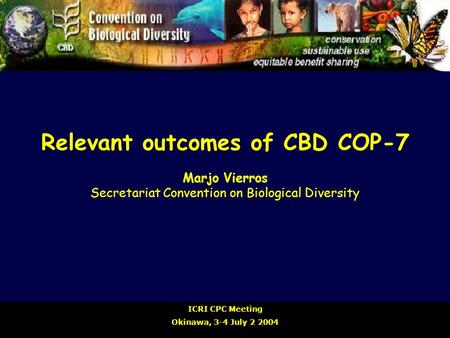 Relevant outcomes of CBD COP-7 Marjo Vierros Secretariat Convention on Biological Diversity ICRI CPC Meeting Okinawa, 3-4 July 2 2004.