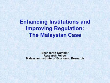 1 Enhancing Institutions and Improving Regulation: The Malaysian Case Shankaran Nambiar Research Fellow Malaysian Institute of Economic Research.