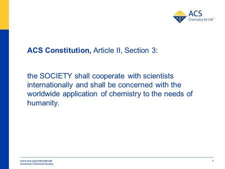 Www.acs.org/international American Chemical Society 1 ACS Constitution, Article II, Section 3: the SOCIETY shall cooperate with scientists internationally.