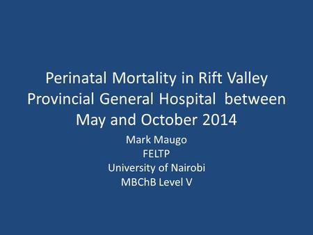 Perinatal Mortality in Rift Valley Provincial General Hospital between May and October 2014 Mark Maugo FELTP University of Nairobi MBChB Level V.
