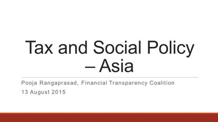 Tax and Social Policy – Asia Pooja Rangaprasad, Financial Transparency Coalition 13 August 2015.