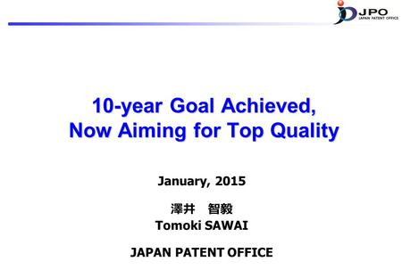 10-year Goal Achieved, Now Aiming for Top Quality January, 2015 澤井 智毅 Tomoki SAWAI JAPAN PATENT OFFICE.