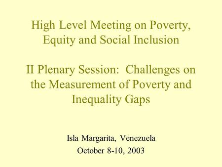 Isla Margarita, Venezuela October 8-10, 2003 High Level Meeting on Poverty, Equity and Social Inclusion II Plenary Session: Challenges on the Measurement.