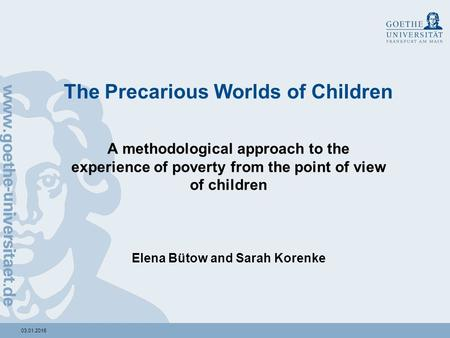 03.01.2016 The Precarious Worlds of Children A methodological approach to the experience of poverty from the point of view of children Elena Bütow and.
