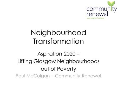 Neighbourhood Transformation Aspiration 2020 – Lifting Glasgow Neighbourhoods out of Poverty Paul McColgan – Community Renewal.