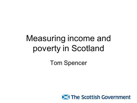 Measuring income and poverty in Scotland Tom Spencer.