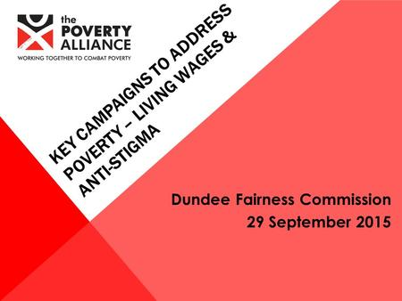 Dundee Fairness Commission 29 September 2015 KEY CAMPAIGNS TO ADDRESS POVERTY – LIVING WAGES & ANTI-STIGMA.