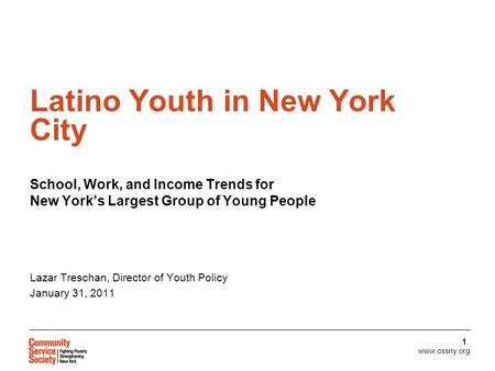Www.cssny.org 1 Latino Youth in New York City School, Work, and Income Trends for New York's Largest Group of Young People Lazar Treschan, Director of.
