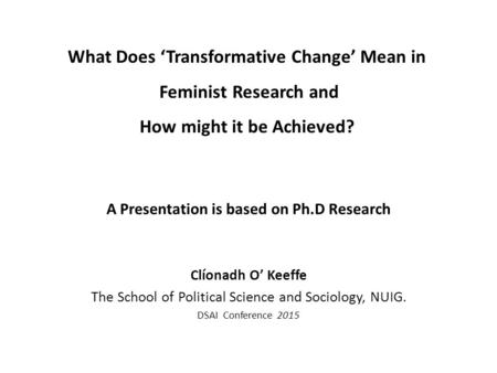 What Does 'Transformative Change' Mean in Feminist Research and How might it be Achieved? A Presentation is based on Ph.D Research Clíonadh O' Keeffe The.