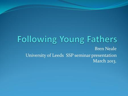 Bren Neale University of Leeds SSP seminar presentation March 2013.