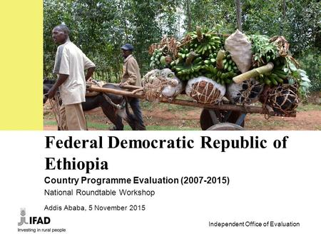 Independent Office of Evaluation 1 Federal Democratic Republic of Ethiopia Country Programme Evaluation (2007-2015) National Roundtable Workshop Addis.