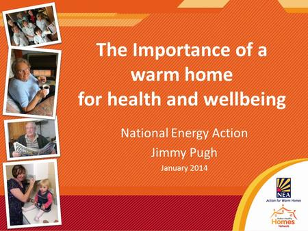 The Importance of a warm home for health and wellbeing National Energy Action Jimmy Pugh January 2014.