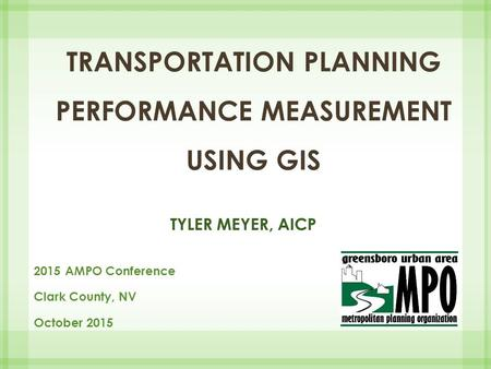 TRANSPORTATION PLANNING PERFORMANCE MEASUREMENT USING GIS TYLER MEYER, AICP 2015 AMPO Conference Clark County, NV October 2015.