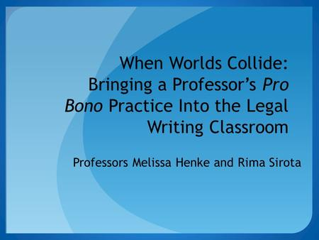 When Worlds Collide: Bringing a Professor's Pro Bono Practice Into the Legal Writing Classroom Professors Melissa Henke and Rima Sirota.