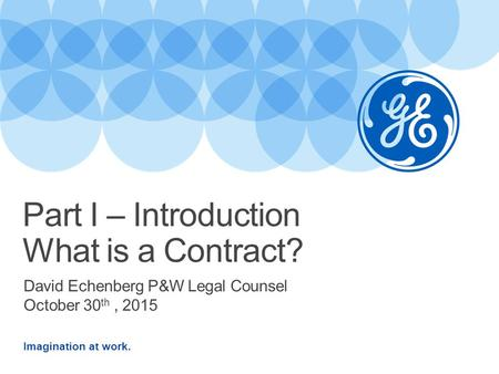Imagination at work. David Echenberg P&W Legal Counsel October 30 th, 2015 Part I – Introduction What is a Contract?