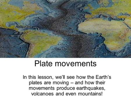 Plate movements In this lesson, we'll see how the Earth's plates are moving – and how their movements produce earthquakes, volcanoes and even mountains!