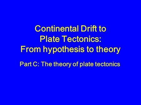 Continental Drift to Plate Tectonics: From hypothesis to theory Part C: The theory of plate tectonics.