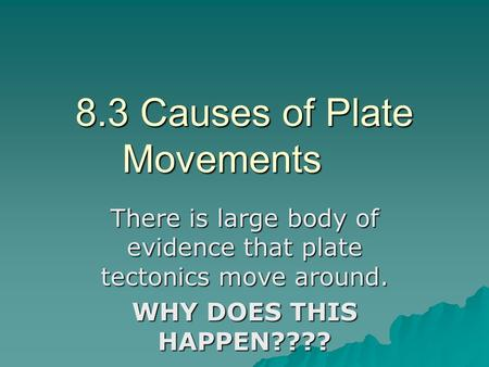 8.3 Causes of Plate Movements There is large body of evidence that plate tectonics move around. WHY DOES THIS HAPPEN????