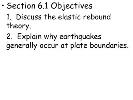 Section 6.1 Objectives 1. Discuss the elastic rebound theory. 2. Explain why earthquakes generally occur at plate boundaries.