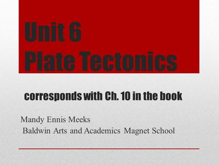 Unit 6 Plate Tectonics corresponds with Ch. 10 in the book Mandy Ennis Meeks Baldwin Arts and Academics Magnet School.