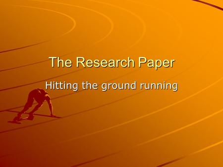 The Research Paper Hitting the ground running. Research Research is a way of… What are some everyday uses of research? What experiences have you had with.