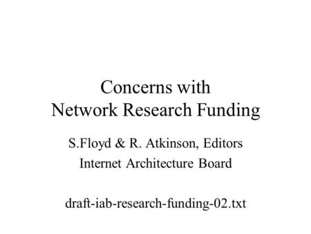 Concerns with Network Research Funding S.Floyd & R. Atkinson, Editors Internet Architecture Board draft-iab-research-funding-02.txt.
