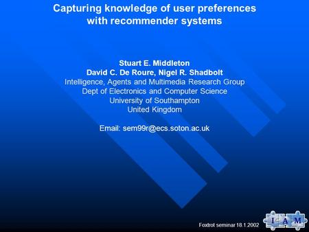 Foxtrot seminar 18.1.2002 Capturing knowledge of user preferences with recommender systems Stuart E. Middleton David C. De Roure, Nigel R. Shadbolt Intelligence,