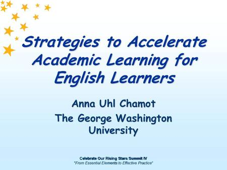 "Celebrate Our Rising Stars Summit IV ""From Essential Elements to Effective Practice"" Strategies to Accelerate Academic Learning for English Learners Anna."