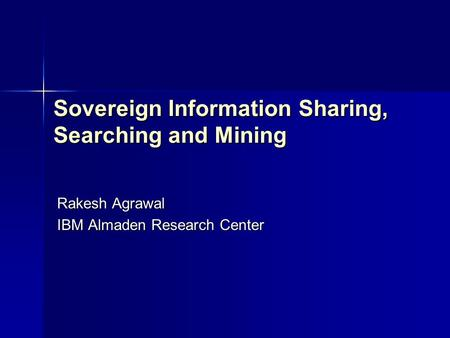Sovereign Information Sharing, Searching and Mining Rakesh Agrawal IBM Almaden Research Center.