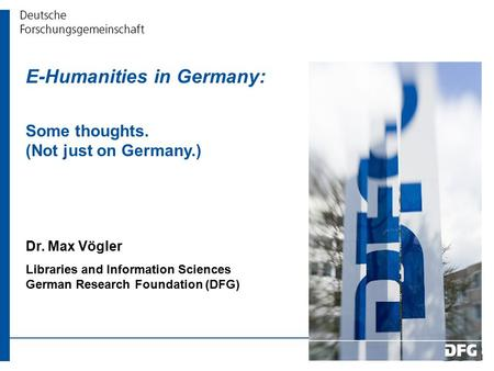 E-Humanities in Germany: Some thoughts. (Not just on Germany.) Dr. Max Vögler Libraries and Information Sciences German Research Foundation (DFG)